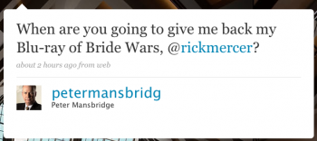 petermansbridg: When are you going to give me back my Blu-ray of Bride Wars, @rickmercer?