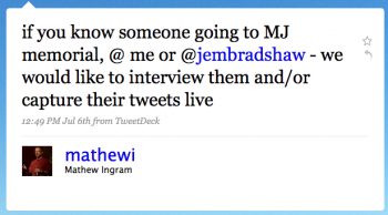 matthewi: If you know someone going to MJ memorial, @ me or @jembradshaw –we would like to interview them and/or capture their tweets live
