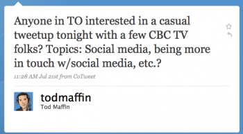 todmaffin: Anyone in TO interested in a casual tweetup tonight with a few CBC-TV folks? Topics: Social media, being more in touch w/social media, etc.?