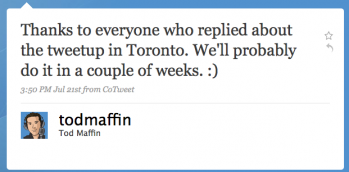 todmaffin: Thanks to everyone who replied about the tweetup in Toronto. We'll probably do it in a couple of weeks. :)