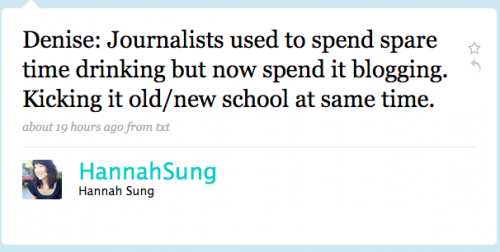 HannahSung: Denise: Journalists used to spend spare time drinking but now spend it blogging. Kicking it old/new school at the same time