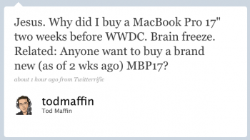 todmaffin: Jesus. Why did I buy a MacBook Pro 17″ two weeks before WWDC? Brain freeze. Related: Anyone want to buy a brand-new (as of 2 wks ago) MPB17?
