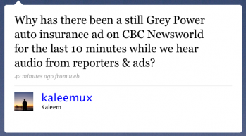 kaleemux: Why has there been a still Grey Power auto-insurance ad on CBC Newsworld for the last 10 minutes while we hear audio from reporters & ads?