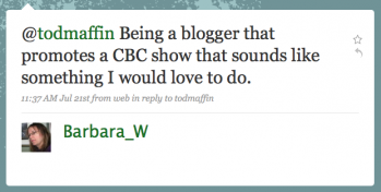 Barbara_W: Being a blogger that promotes a CBC show[...] that sounds like something I would love to do