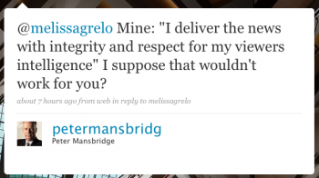 """petermansbridg: @melissagrelo Mine: """"I deliver the news with integrity and respect for my viewers' intelligence."""" I suppose that wouldn't work for you?"""