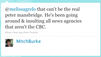 MitchBurke: @melissagrelo That can't be the real Peter Mansbridge. He's been going around & insulting all news agencies that aren't the CBC.