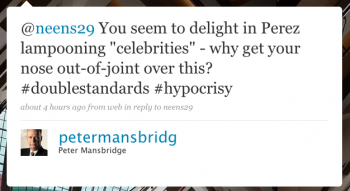 """petermansbridg: @neens29 You seem to delight in Perez lampooning """"celebrities"""" – why get your nose out of joint over this? #doublestandards #hypocrisy"""