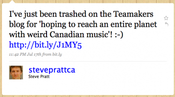"""steveprattca: I've just been trashed on the Tea Makers blog for """"hoping to reach an entire planet with weird Canadian music""""!"""