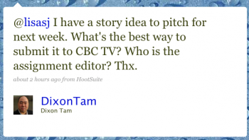DixonTam: @lisasj I have a story idea to pitch for next week. What's the best way to submit it to CBC TV? Who is the assignment editor? Thx.