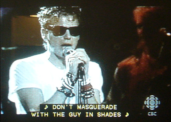 Corey Hart: ♪ DON'T MASQUERADE WITH THE GUY IN SHADES ♪