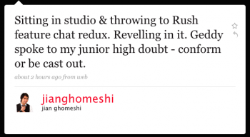 jianghomeshi: Sitting in studio & throwing to Rush feature chat redux. Revelling in it. Geddy spoke to my junior-high doubt –conform or be cast out
