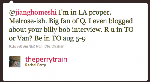 theperrytrain: I'm in LA proper. Melrose-ish. Big fan of Q. I even blogged about your Billy Bob interview. R U in TO or Van?