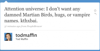 todmaffin: Attention, universe: I don't want any damned Martian birds, hugs, or vampire names. kthxbai