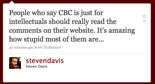 stevendavis: People who say CBC is just for intellectuals should reall yread the comments on their Web site. It's amazing how stupid most of them are...