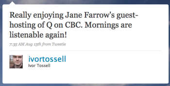 ivortossell: Really enjoying Jane Farrow's guest-hosting of Q on CBC. Mornings are listenable again!