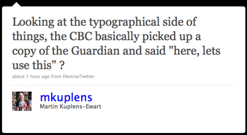 "mkuplens: Looking at the typographical side of things, the CBC basically picked up a copy of the 'Guardian' and said ""Here, let's use this""?"