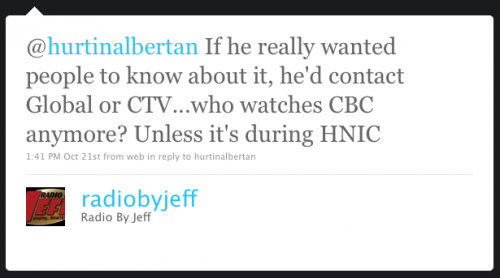 radiobyjeff: If he really wanted people to know about it, he'd contact Global or CTV... who watches CBC anymore? Unless it's during HNIC
